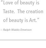 Love of beauty is Taste. The creation of beauty is Art. -- Ralph Waldo Emerson
