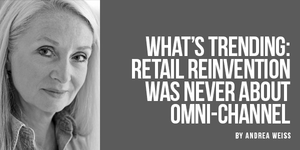 What's Trending: Retail Reinvention Was Never About Omnichannel