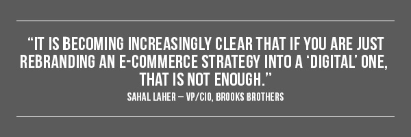It is becoming increasingly clear that if you are just rebranding an e-commerce strategy into a 'digital' one, that is not enough. --Sahal Laher, VP/CIO, Brooks Brothers