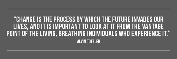 Change is the process by which the future invades our lives, and it is important to look at it from the vantage point of the living, breathing individuals who experience it. --Alvin Toffler