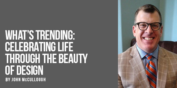 What's Trending: Celebrating Life Through the Beauty of Design