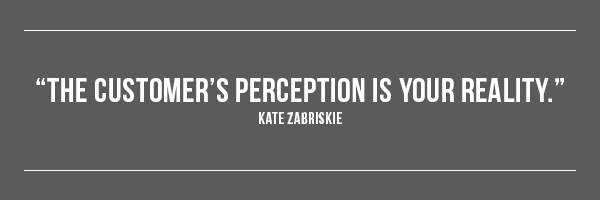 The customer's perception is your reality. -- Kate Zabriskie